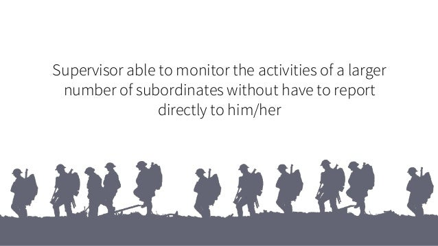 Supervisor able to monitor the activities of a larger number of subordinates without have to report directly to him/her
