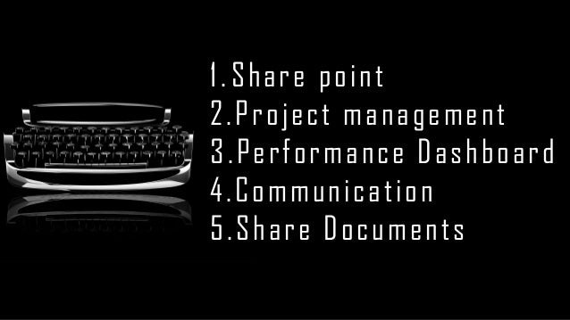 1.Share point  2.Project management  3.Performance Dashboard  4.Communication  5.Share Documents