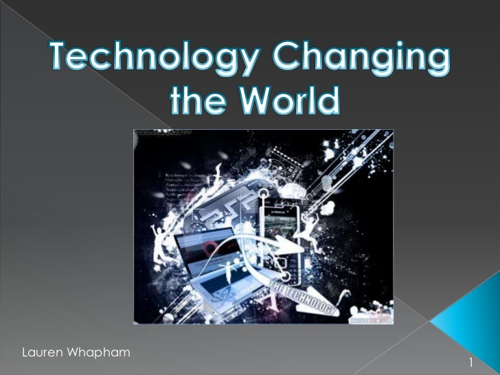 Technology Changing <br />the World<br />Lauren Whapham<br />1<br />