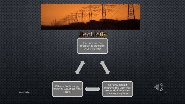 James Bailey 11 Electricity is the greatest technology ever invented. Not only does it improve the way that we work, it im...