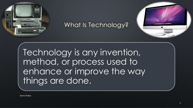 What Is Technology? Technology is any invention, method, or process used to enhance or improve the way things are done. Ja...