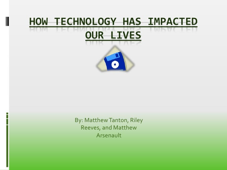 HOW TECHNOLOGY HAS IMPACTED         OUR LIVES       By: Matthew Tanton, Riley         Reeves, and Matthew               Ar...