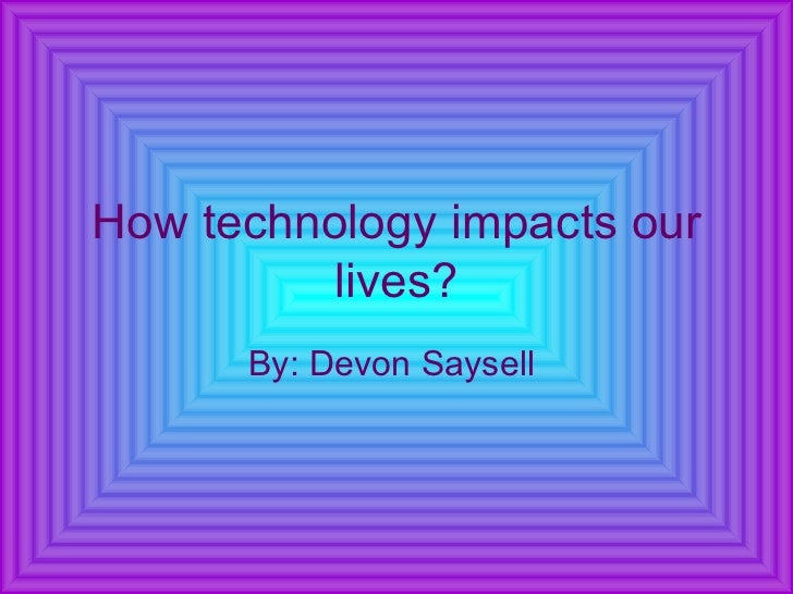 How technology impacts our lives? By: Devon Saysell