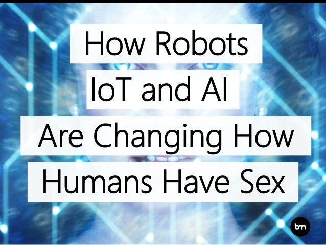 How Robots Are Changing How Humans Have Sex IoT and AI