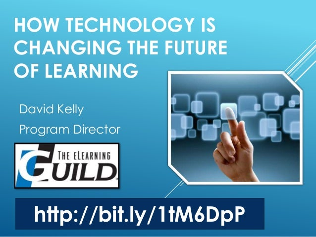 HOW TECHNOLOGY IS  CHANGING THE FUTURE  OF LEARNING  David Kelly  Program Director  http://bit.ly/1tM6DpP