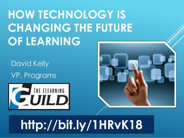 HOW TECHNOLOGY IS CHANGING THE FUTURE OF LEARNING David Kelly VP, Programs http://bit.ly/1HRvK18