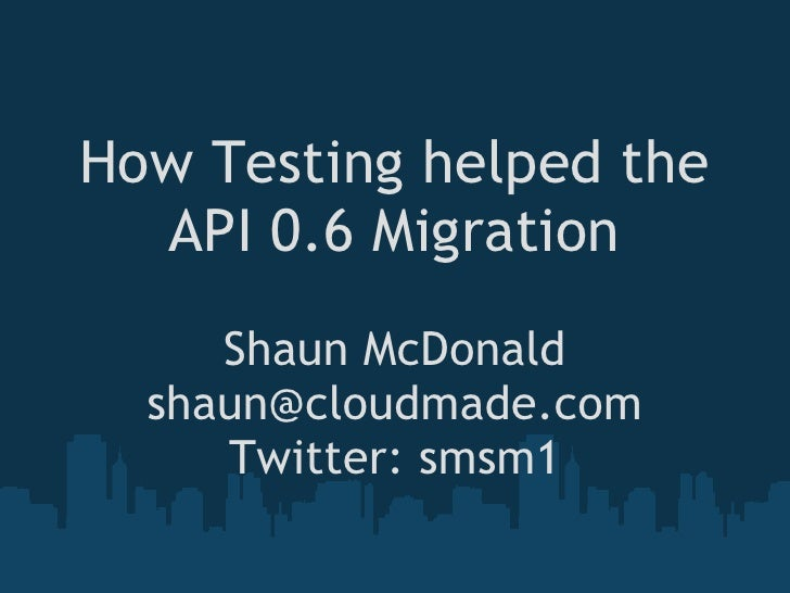 How Testing helped the   API 0.6 Migration      Shaun McDonald   shaun@cloudmade.com      Twitter: smsm1