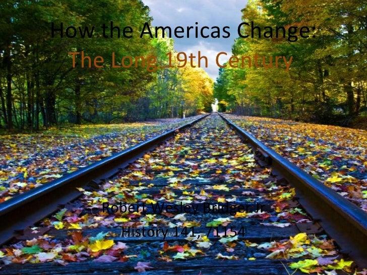 How the Americas Change:  The Long 19th Century  Robert Wesley Bridger Jr History 141, 71154
