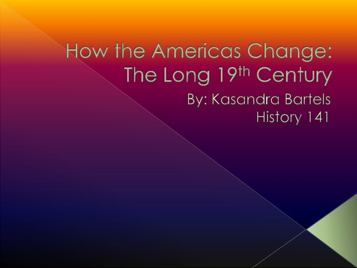 How the Americas Change: The Long 19th Century<br />By: Kasandra Bartels<br />History 141<br />