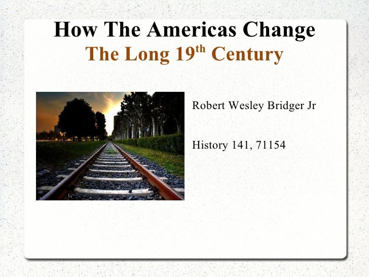 How The Americas Change The Long 19 th  Century <ul>Robert Wesley Bridger Jr History 141, 71154 </ul>