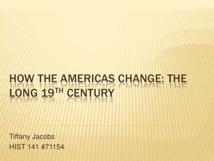 How the Americas Change: The Long 19th Century<br />Tiffany Jacobs<br />HIST 141 #71154<br />
