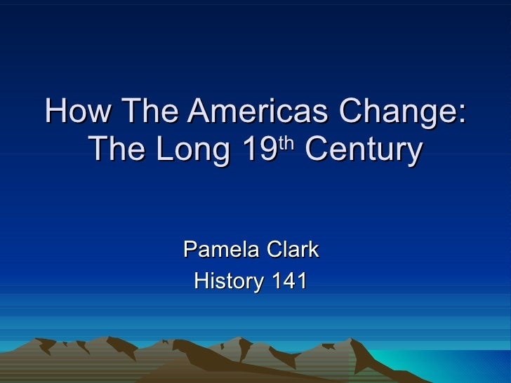 How The Americas Change: The Long 19 th  Century Pamela Clark History 141