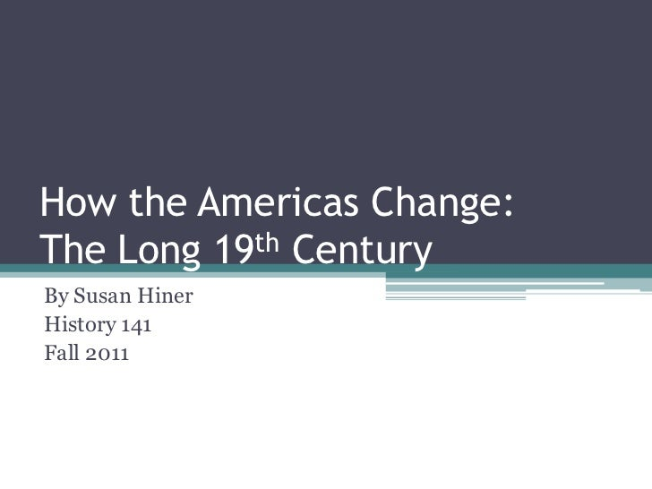 How the Americas Change:The Long 19th CenturyBy Susan HinerHistory 141Fall 2011