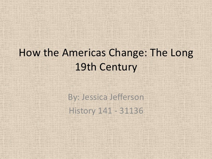 How the Americas Change: The Long          19th Century         By: Jessica Jefferson         History 141 - 31136