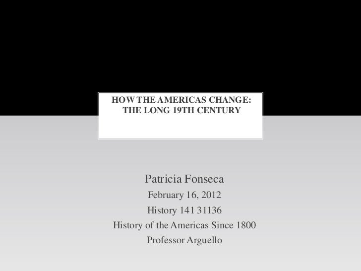 HOW THE AMERICAS CHANGE:  THE LONG 19TH CENTURY       Patricia Fonseca        February 16, 2012        History 141 31136Hi...