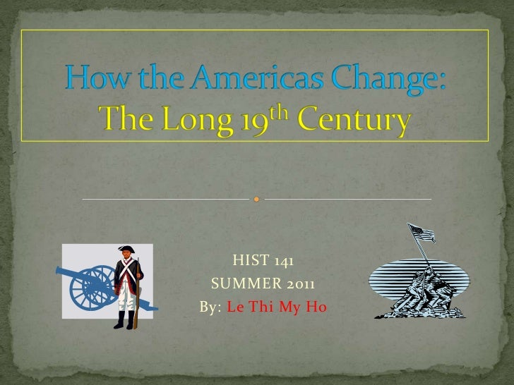 How the Americas Change:   The Long 19th Century<br />HIST 141<br />SUMMER 2011<br />By: Le Thi My Ho<br />