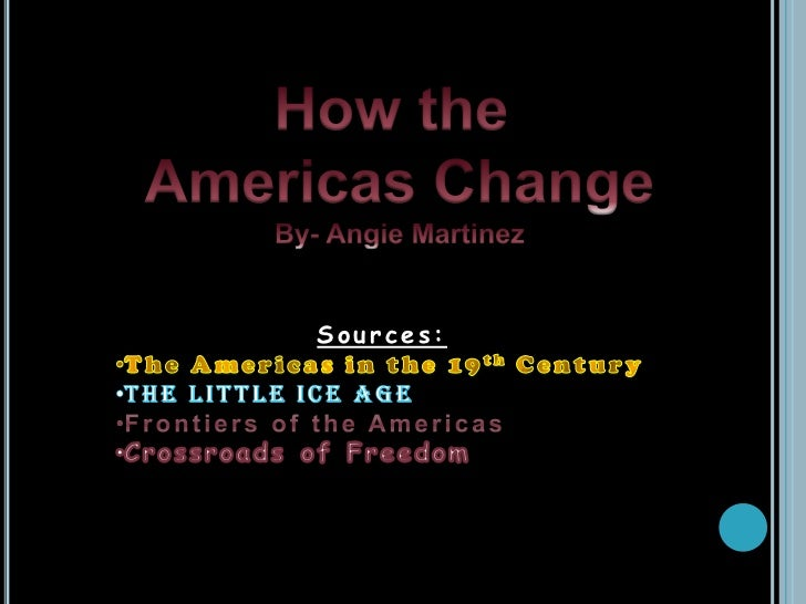 How the <br />Americas Change<br />By- Angie Martinez<br />Sources:<br /><ul><li>The Americas in the 19th Century