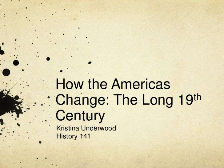 How the Americas Change: The Long 19th Century<br />Kristina Underwood<br />History 141<br />