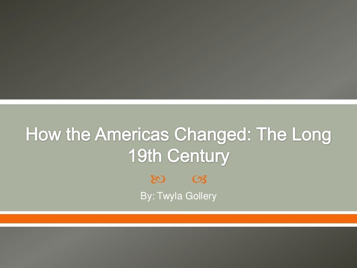 How the Americas Changed: The Long 19th Century <br />By: Twyla Gollery<br />