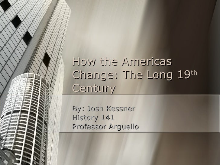 How the Americas Change: The Long 19 th  Century By: Josh Kessner History 141 Professor Arguello