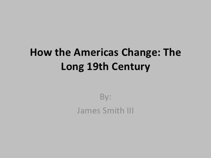 How the Americas Change: The Long 19th Century By: James Smith III