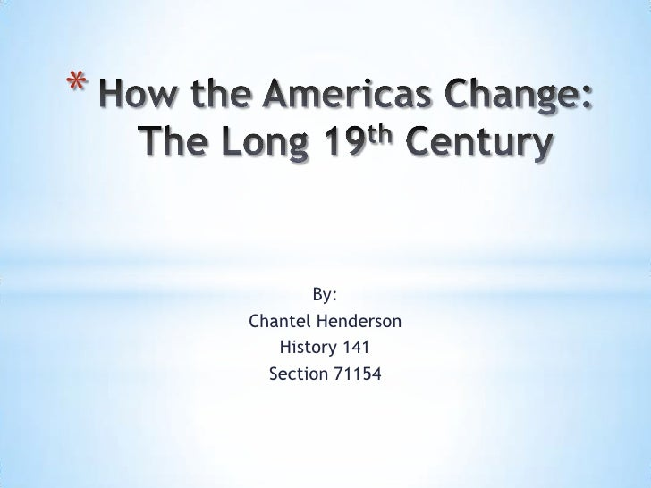 How the Americas Change:The Long 19th Century<br />By:<br />Chantel Henderson<br />History 141<br />Section 71154<br />