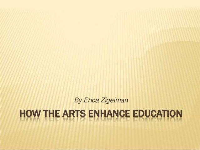 HOW THE ARTS ENHANCE EDUCATIONBy Erica Zigelman