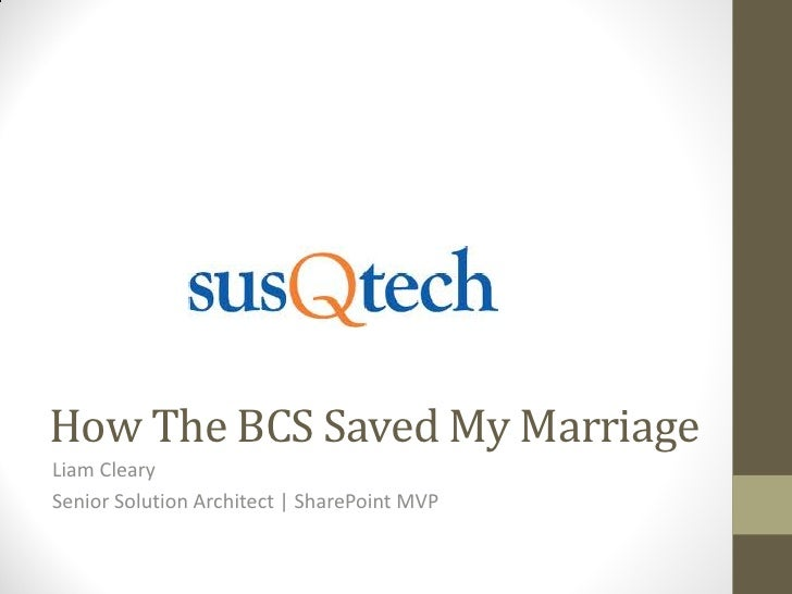 How The BCS Saved My MarriageLiam ClearySenior Solution Architect | SharePoint MVP