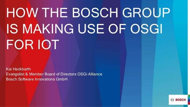 HOW THE BOSCH GROUP IS MAKING USE OF OSGI FOR IOT Kai Hackbarth Evangelist & Member Board of Directors OSGi Alliance Bosch...