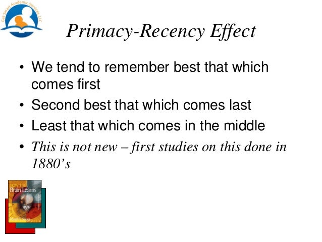 primacy and recency effect The tendency to recall earlier words is called the primacy effect the tendency to recall the later words is called the recency effect serial position effect.