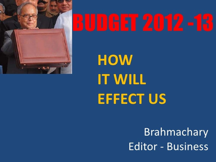 BUDGET 2012 -13  HOW  IT WILL  EFFECT US         Brahmachary      Editor - Business