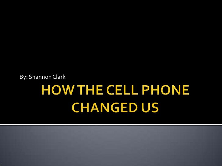 HOW THE CELL PHONE CHANGED US<br />By: Shannon Clark<br />