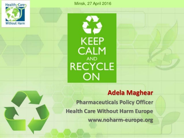 Adela Maghear Pharmaceuticals Policy Officer Health Care Without Harm Europe www.noharm-europe.org Minsk, 27 April 2016