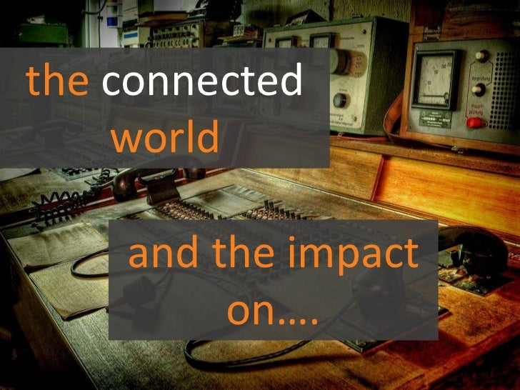 the connected world <br />and the impact on….<br />