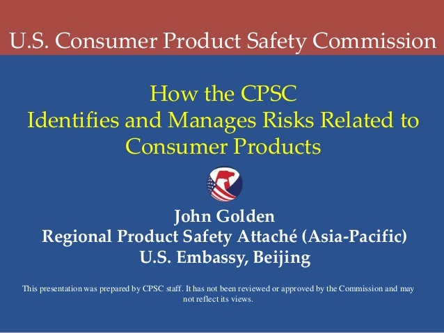 U.S. Consumer Product Safety Commission How the CPSC Identifies and Manages Risks Related to Consumer Products John Golden...