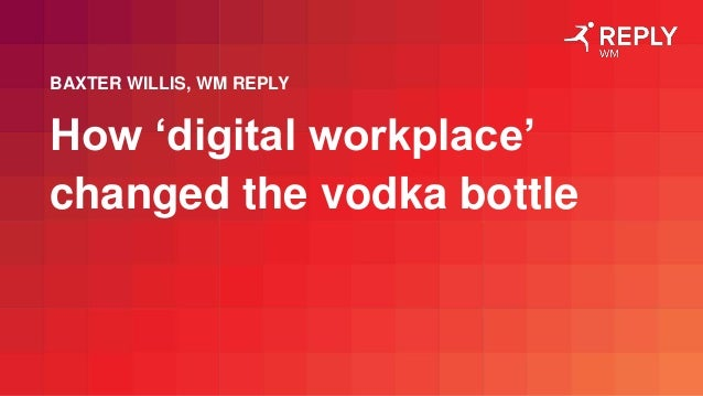 How 'digital workplace' changed the vodka bottle BAXTER WILLIS, WM REPLY
