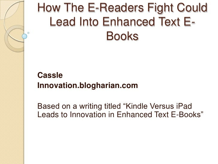 How The E-Readers Fight Could Lead Into Enhanced Text E-Books<br />Cassle<br />Innovation.blogharian.com<br />Based on a w...