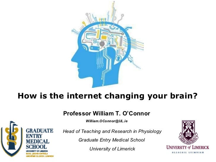 How is the internet changing your brain? Professor William T. O'Connor [email_address] Head of Teaching and Research in Ph...