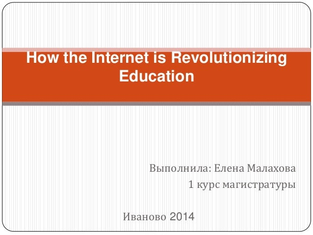 How the Internet is Revolutionizing  Education  Выполнила: Елена Малахова  1 курс магистратуры  Иваново 2014
