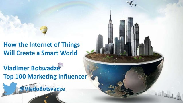 How the Internet of Things Will Create a Smart World Vladimer Botsvadze Top 100 Marketing Influencer @VladoBotsvadze
