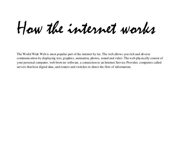 How the internet worksThe World Wide Web is most popular part of the internet by far. The web allows you rich and diversec...