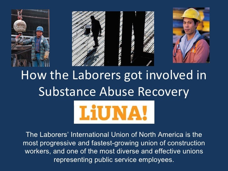 How the Laborers got involved in   Substance Abuse Recovery  The Laborers' International Union of North America is the mos...