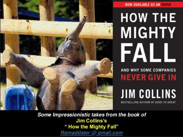 "Some Impressionistic takes from the book of Jim Collins's "" How the Mighty Fall"" Ramaddster @ gmail.com"