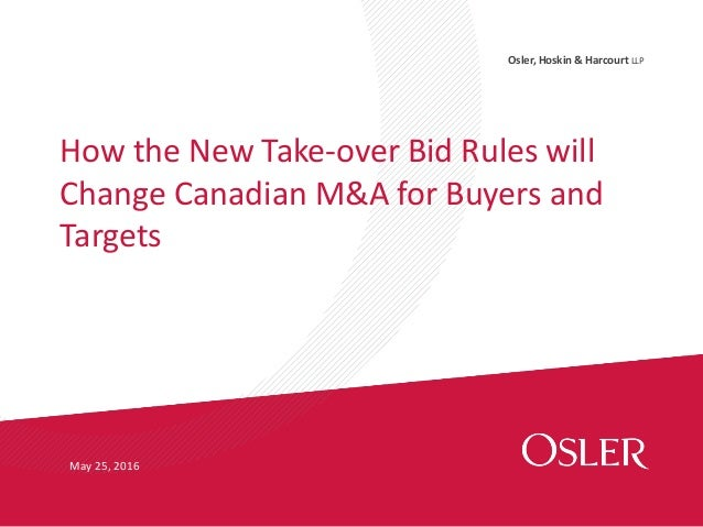 Osler, Hoskin & Harcourt LLP How the New Take-over Bid Rules will Change Canadian M&A for Buyers and Targets May 25, 2016