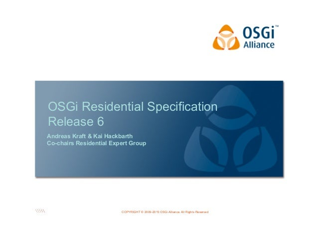 COPYRIGHT © 2009-2015 OSGi Alliance. All Rights Reserved OSGi Residential Specification Release 6 Andreas Kraft & Kai Hack...