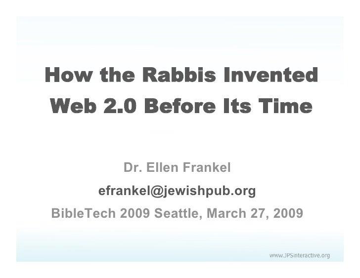 How the Rabbis Invented Web 2.0 Before Its Time            Dr. Ellen Frankel        efrankel@jewishpub.org BibleTech 2009 ...