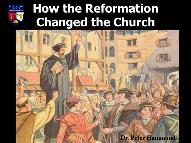 How the Reformation Changed the Church Dr. Peter Hammond