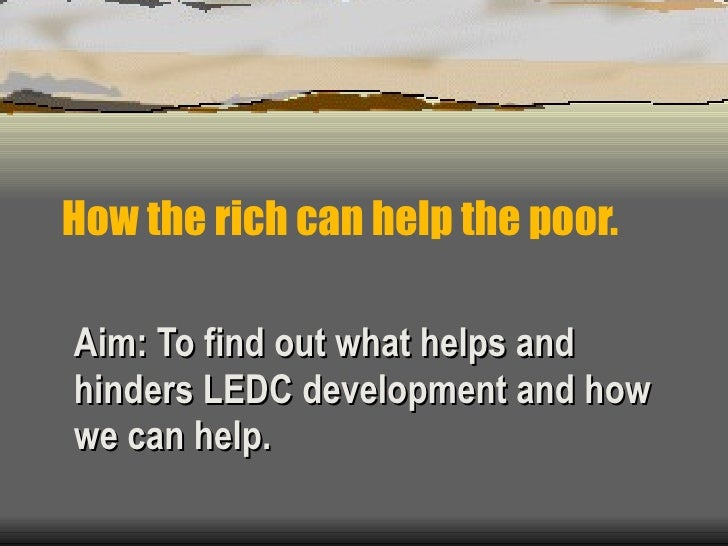 How the rich can help the poor. Aim: To find out what helps and hinders LEDC development and how we can help.