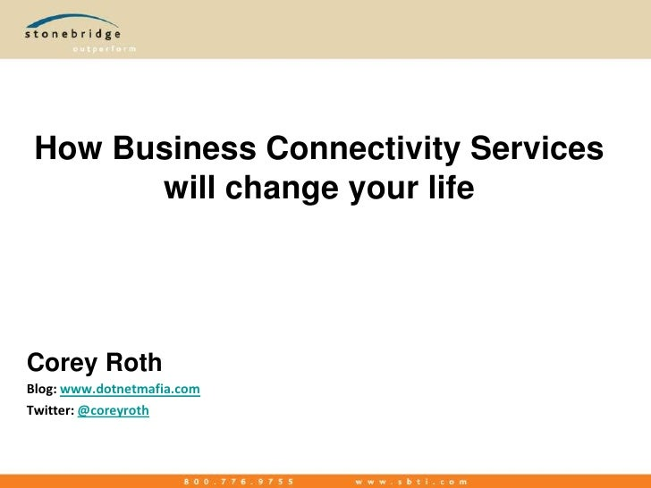 How Business Connectivity Services will change your life<br />Corey Roth<br />Blog: www.dotnetmafia.com<br />Twitter: @cor...