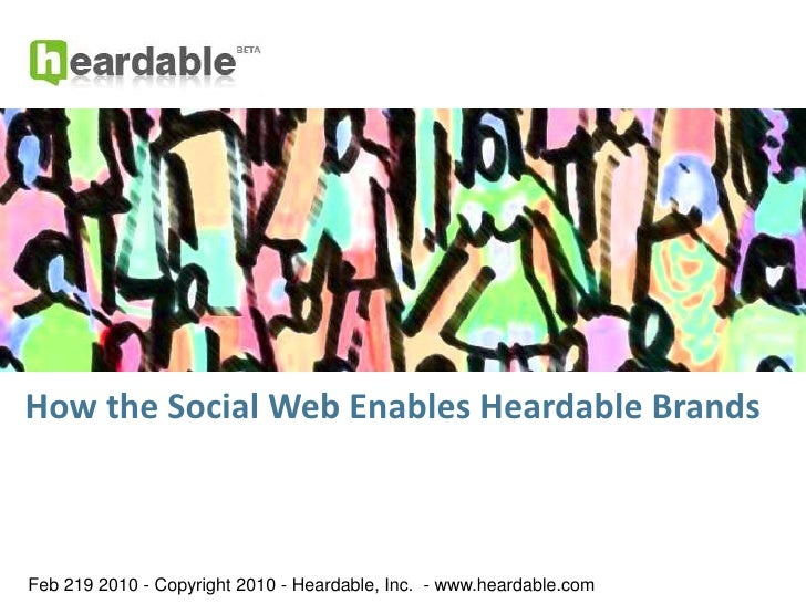 How the Social Web Enables Heardable Brands<br />Feb 19, 2010 - Copyright 2010 - Heardable, Inc.  - www.heardable.com<br />